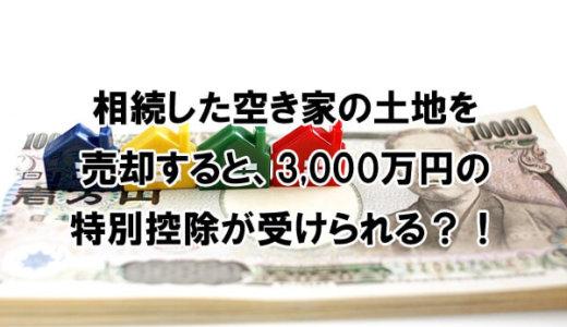 相続した空き家の土地を売却すると、3,000万円の特別控除が適用される!?