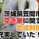 茨城県笠間市も空き家に関する助成制度は充実していた!?
