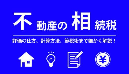 【不動産の相続税】評価の仕方、計算方法、節税術まで細かく解説