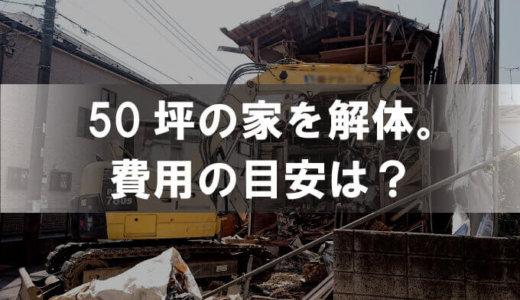 50坪の家の解体費用を実例付きで解説|費用に影響するポイントとは