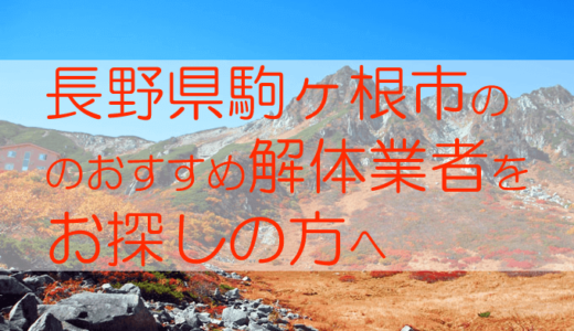 長野県駒ヶ根市のおすすめ解体業者をお探しの方へ