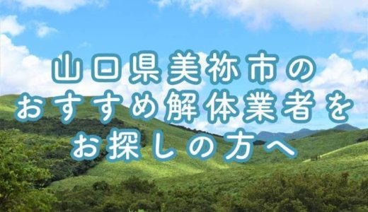 山口県美祢市のおすすめ解体業者をお探しの方へ