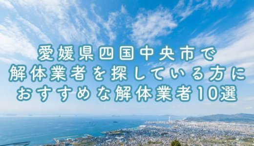 愛媛県四国中央市で解体業者を探している方におすすめな解体業者10選