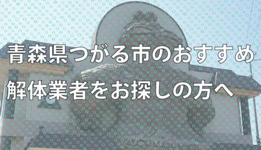 青森県つがる市のおすすめ解体業者をお探しの方へ