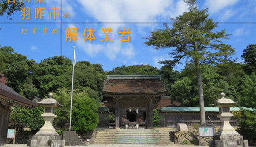 石川県羽咋市のおすすめ解体業者をお探しの方へ