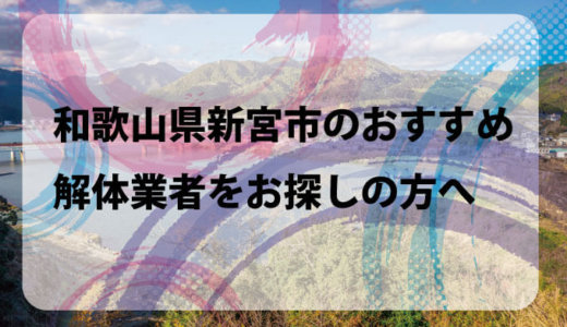 和歌山県新宮市のおすすめ解体業者をお探しの方へ