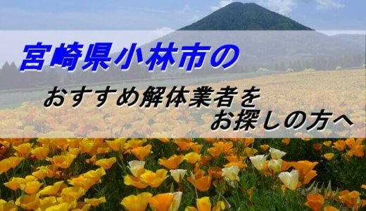 宮崎県小林市のおすすめ解体業者をお探しの方へ