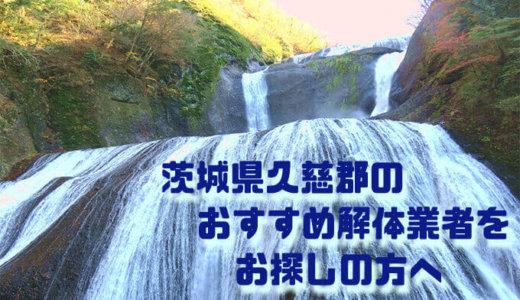茨城県久慈郡のおすすめ解体業者をお探しの方へ