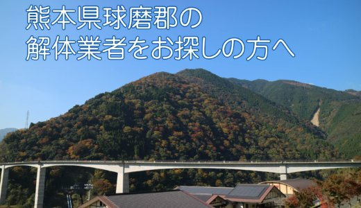 熊本県球磨郡のおすすめ解体業者をお探しの方へ