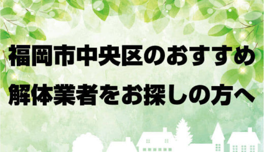 福岡県福岡市中央区のおすすめ解体業者をお探しの方へ